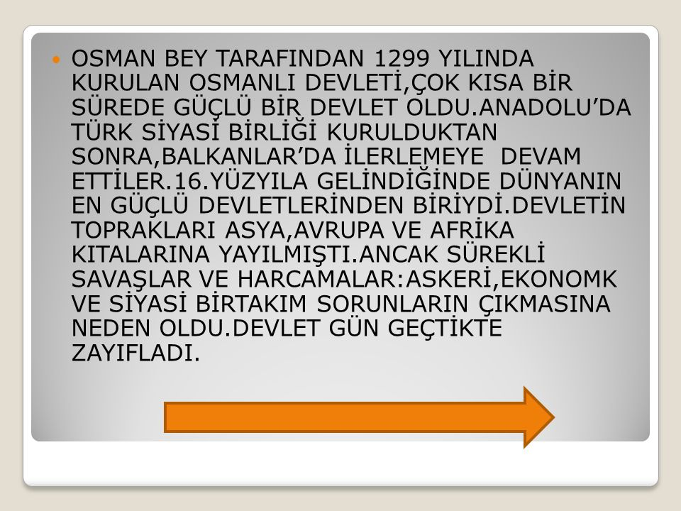 OSMAN BEY TARAFINDAN 1299 YILINDA KURULAN OSMANLI DEVLETİ,ÇOK KISA BİR SÜREDE GÜÇLÜ BİR DEVLET OLDU.ANADOLU'DA TÜRK SİYASİ BİRLİĞİ KURULDUKTAN SONRA,BALKANLAR'DA İLERLEMEYE DEVAM ETTİLER.16.YÜZYILA GELİNDİĞİNDE DÜNYANIN EN GÜÇLÜ DEVLETLERİNDEN BİRİYDİ.DEVLETİN TOPRAKLARI ASYA,AVRUPA VE AFRİKA KITALARINA YAYILMIŞTI.ANCAK SÜREKLİ SAVAŞLAR VE HARCAMALAR:ASKERİ,EKONOMK VE SİYASİ BİRTAKIM SORUNLARIN ÇIKMASINA NEDEN OLDU.DEVLET GÜN GEÇTİKTE ZAYIFLADI.