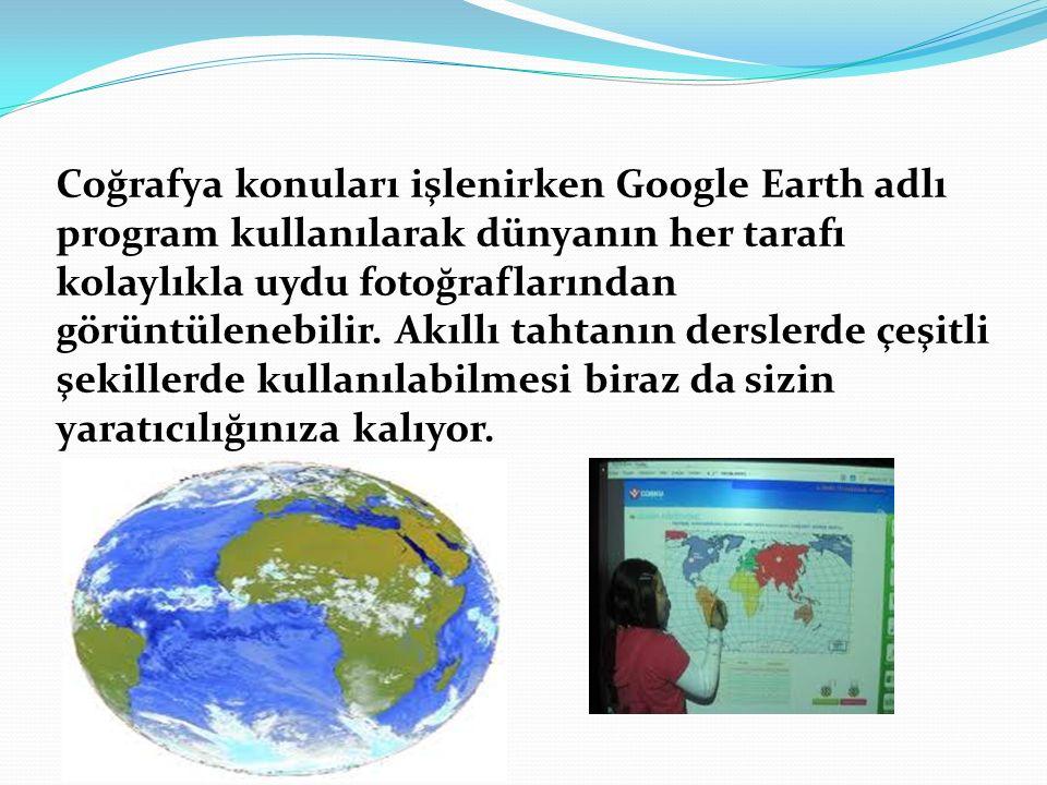 Coğrafya konuları işlenirken Google Earth adlı program kullanılarak dünyanın her tarafı kolaylıkla uydu fotoğraflarından görüntülenebilir.