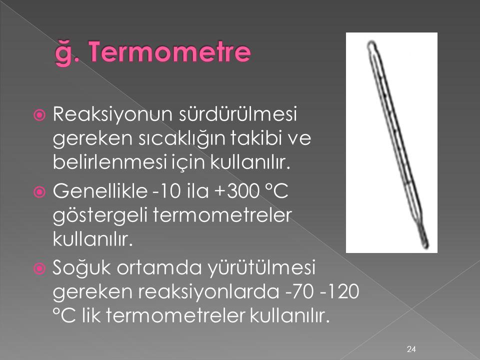 ğ. Termometre Reaksiyonun sürdürülmesi gereken sıcaklığın takibi ve belirlenmesi için kullanılır.