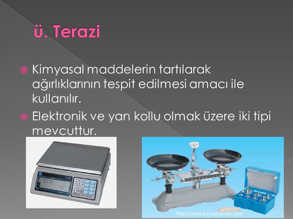 ü. Terazi Kimyasal maddelerin tartılarak ağırlıklarının tespit edilmesi amacı ile kullanılır.