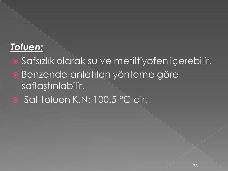 Toluen: Safsızlık olarak su ve metiltiyofen içerebilir. Benzende anlatılan yönteme göre saflaştınlabilir.