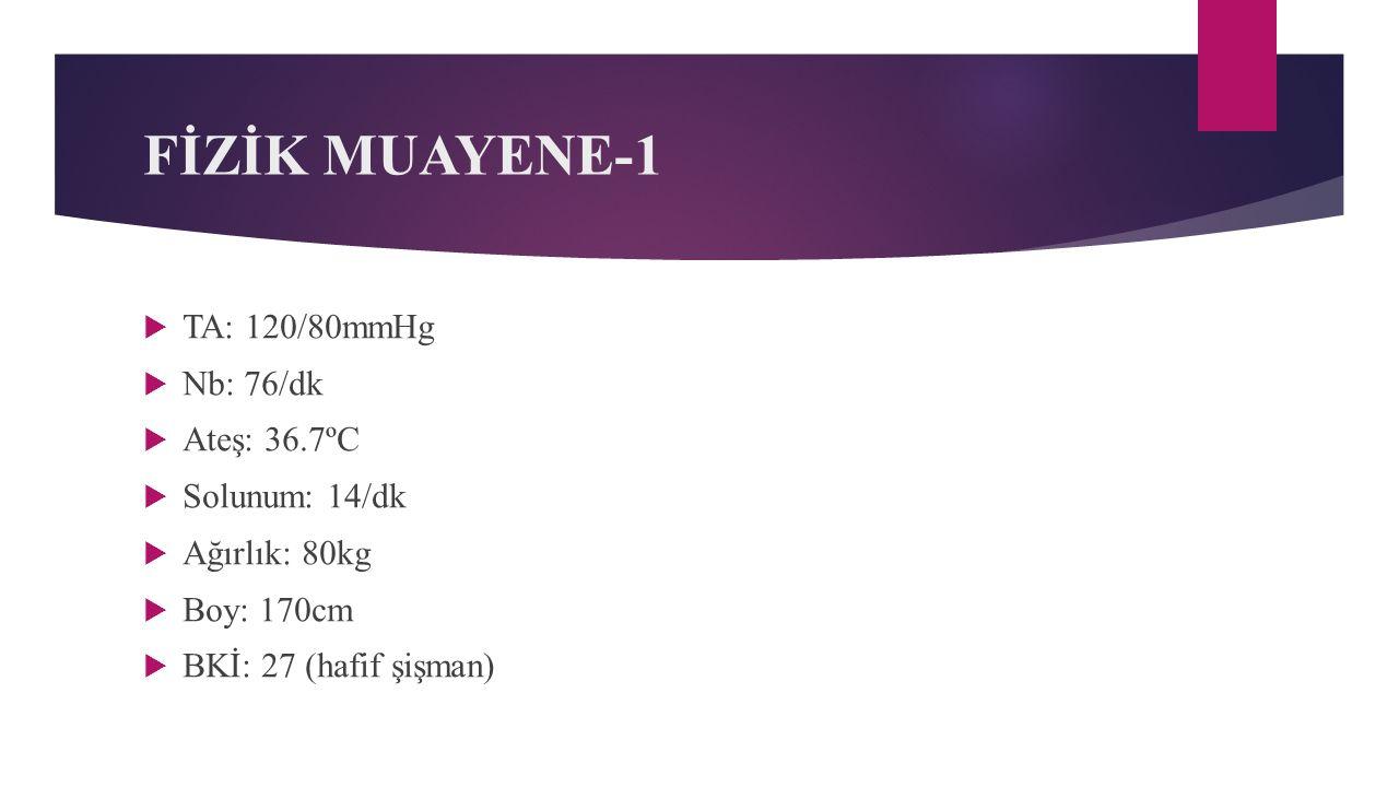 FİZİK MUAYENE-1 TA: 120/80mmHg Nb: 76/dk Ateş: 36.7ºC Solunum: 14/dk