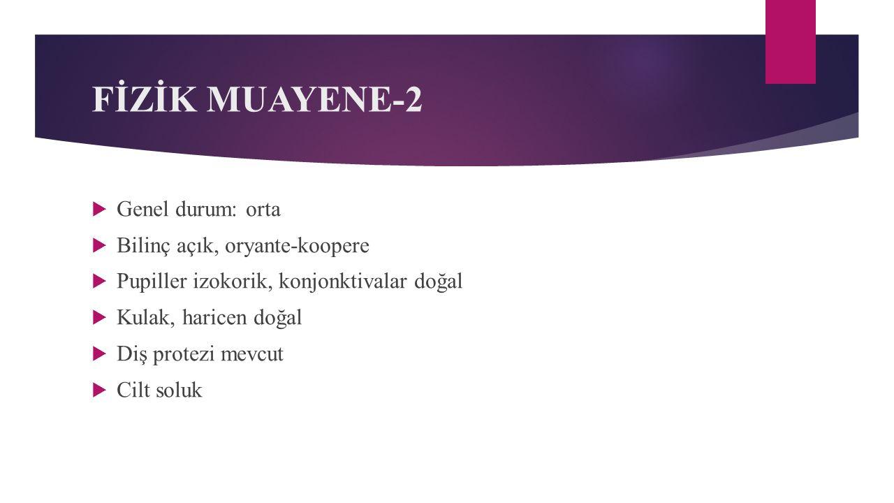 FİZİK MUAYENE-2 Genel durum: orta Bilinç açık, oryante-koopere