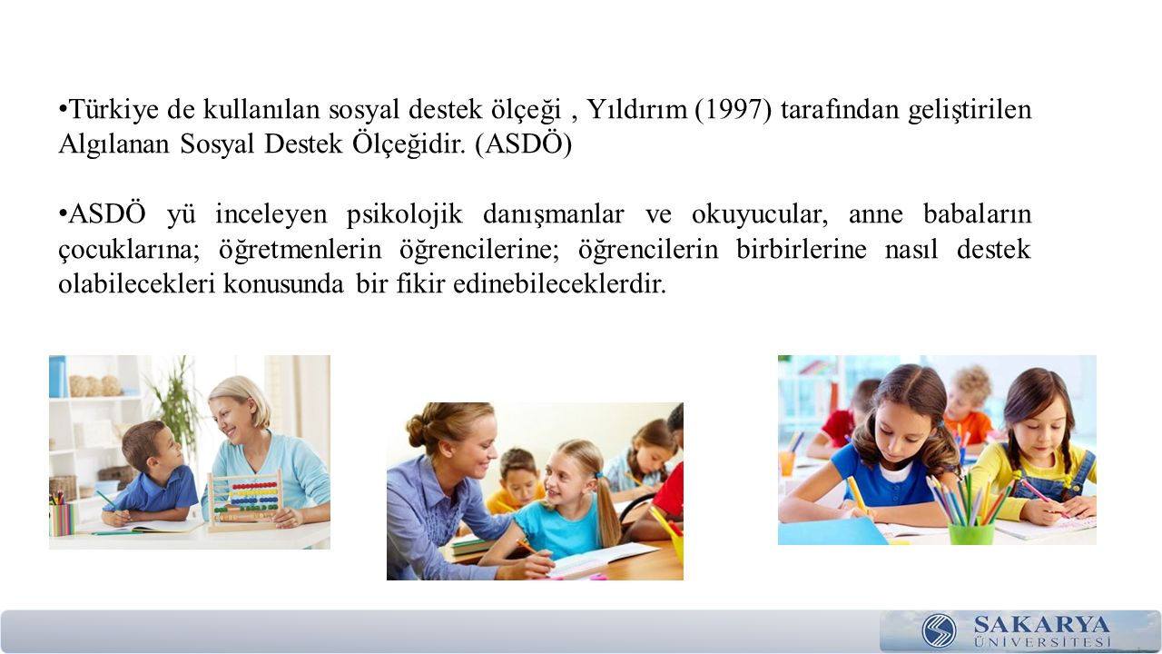 Türkiye de kullanılan sosyal destek ölçeği , Yıldırım (1997) tarafından geliştirilen Algılanan Sosyal Destek Ölçeğidir. (ASDÖ)