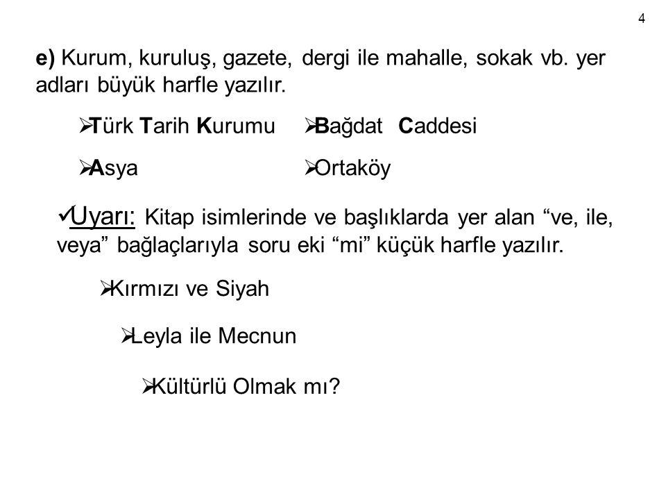4 e) Kurum, kuruluş, gazete, dergi ile mahalle, sokak vb. yer adları büyük harfle yazılır. Türk Tarih Kurumu.