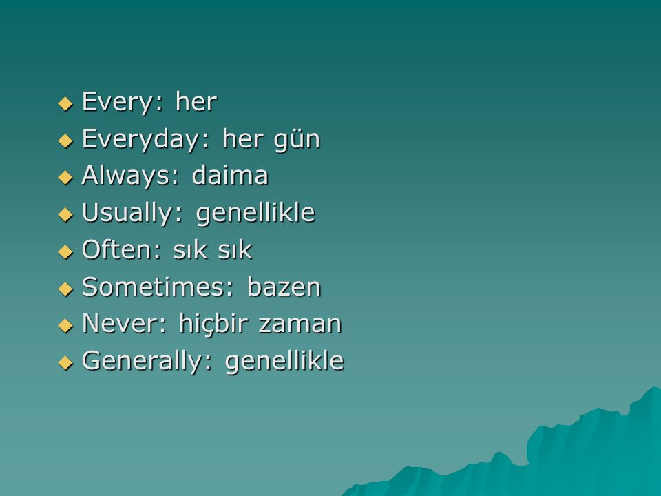 Every: her Everyday: her gün. Always: daima Usually: genellikle. Often: sık sık. Sometimes: bazen.