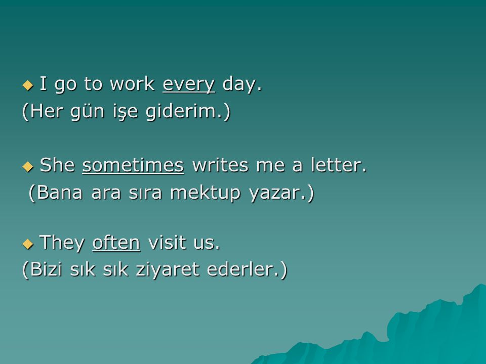 I go to work every day. (Her gün işe giderim.) She sometimes writes me a letter. (Bana ara sıra mektup yazar.)