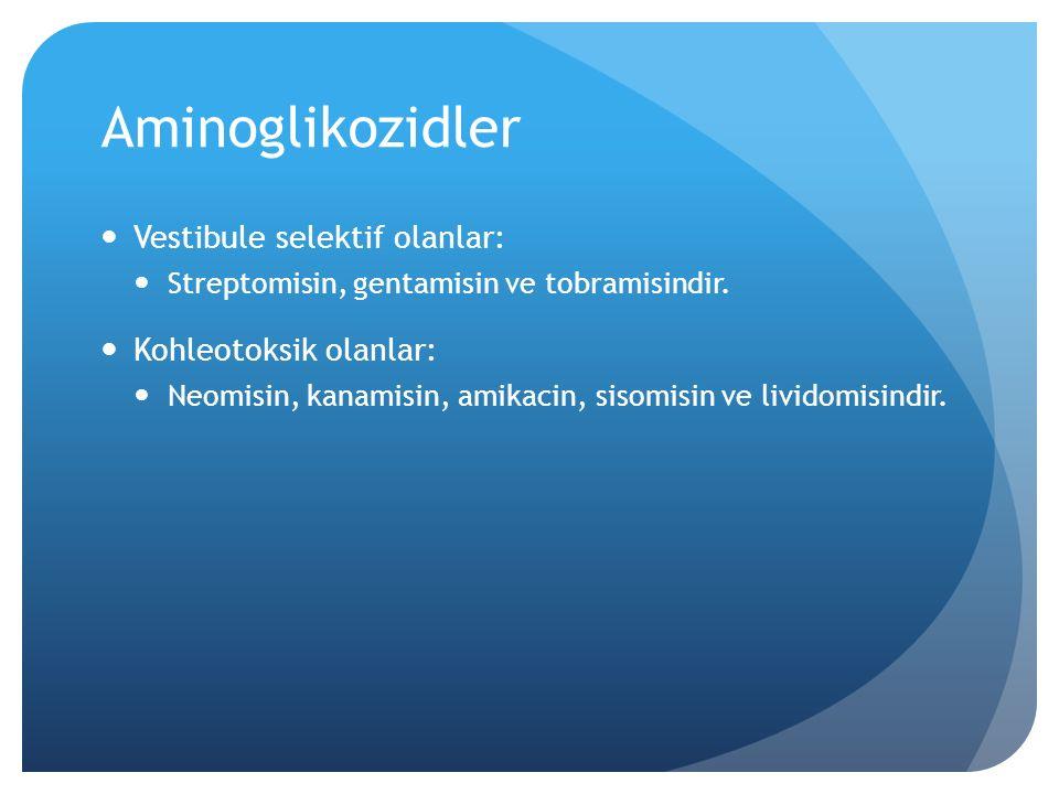 Aminoglikozidler Vestibule selektif olanlar: Kohleotoksik olanlar: