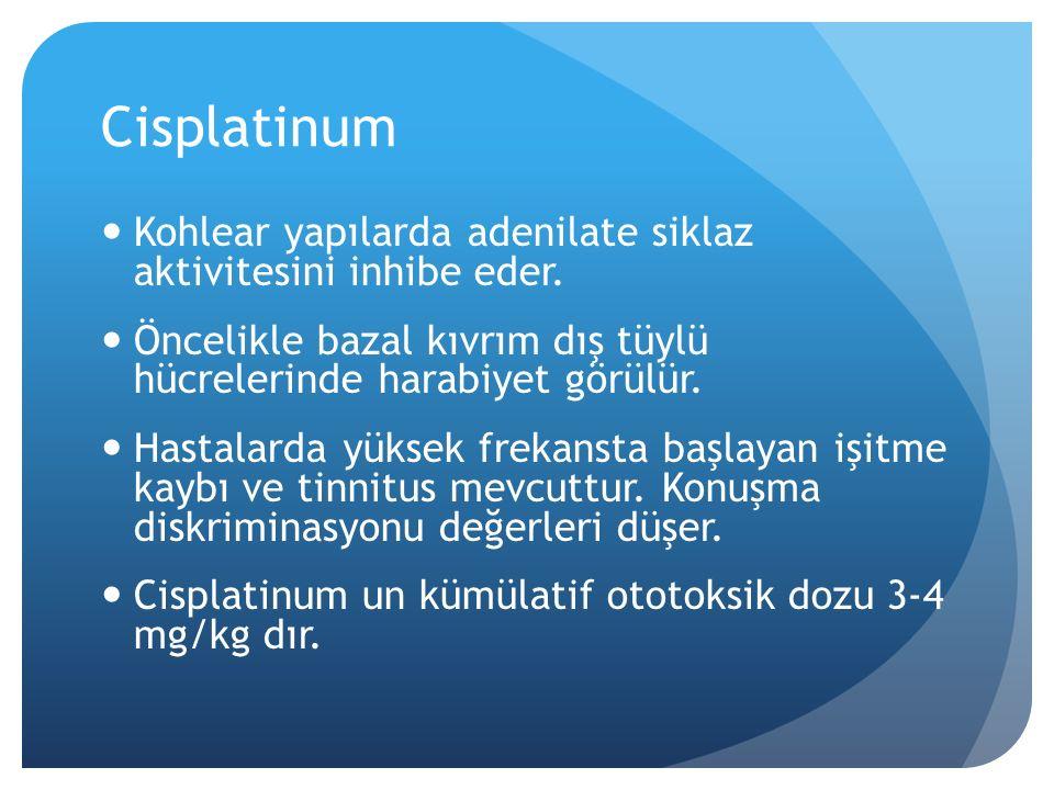 Cisplatinum Kohlear yapılarda adenilate siklaz aktivitesini inhibe eder. Öncelikle bazal kıvrım dış tüylü hücrelerinde harabiyet görülür.