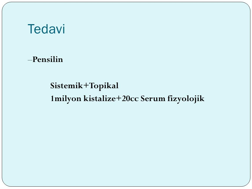 Tedavi –Pensilin Sistemik+Topikal 1milyon kistalize+20cc Serum fizyolojik
