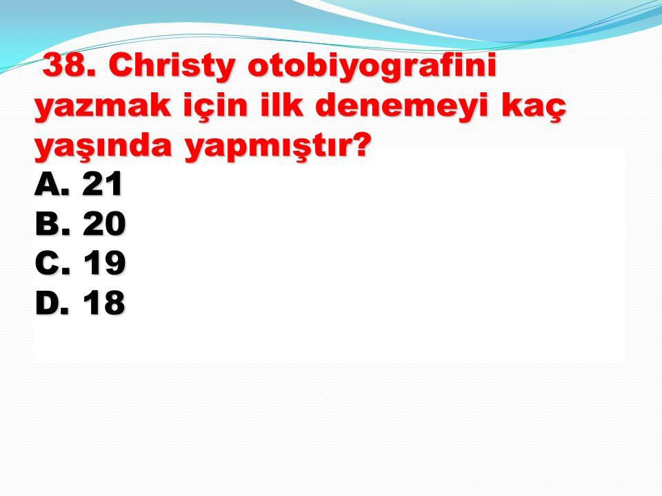 38. Christy otobiyografini yazmak için ilk denemeyi kaç yaşında yapmıştır A. 21 B. 20 C. 19 D. 18