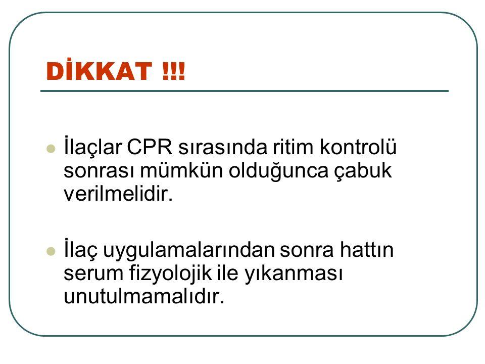 DİKKAT !!! İlaçlar CPR sırasında ritim kontrolü sonrası mümkün olduğunca çabuk verilmelidir.