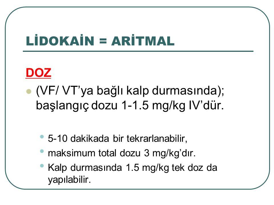 LİDOKAİN = ARİTMAL DOZ. (VF/ VT'ya bağlı kalp durmasında); başlangıç dozu 1-1.5 mg/kg IV'dür. 5-10 dakikada bir tekrarlanabilir,