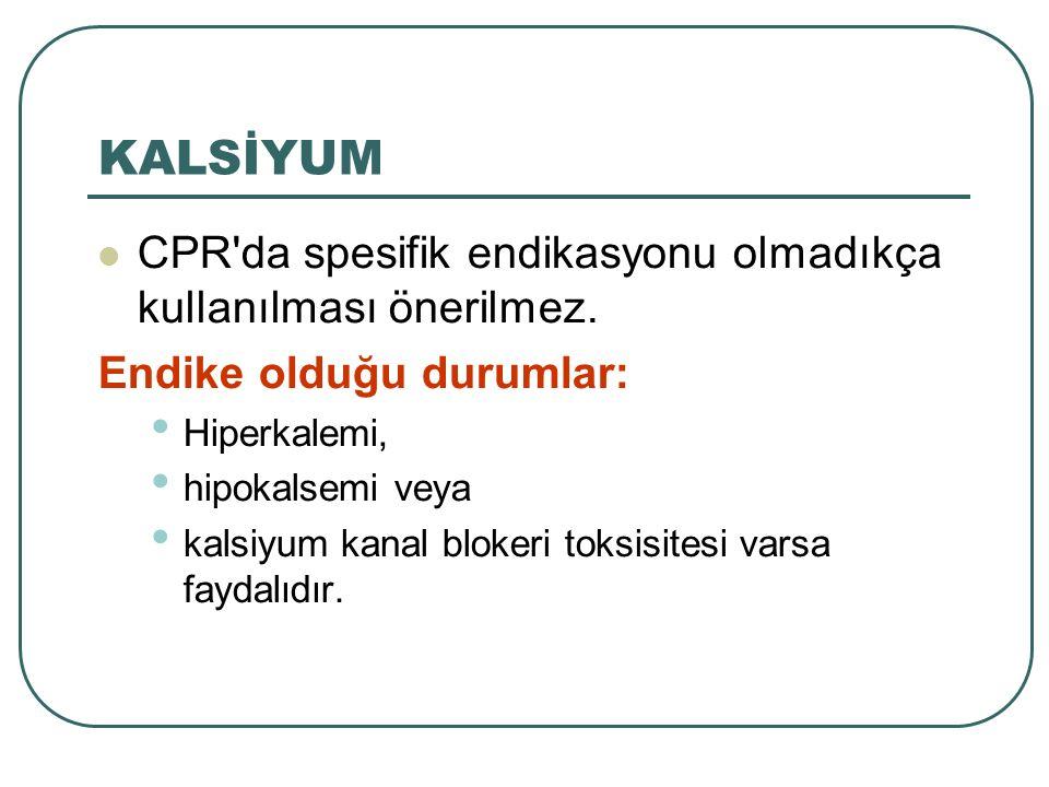 KALSİYUM CPR da spesifik endikasyonu olmadıkça kullanılması önerilmez.