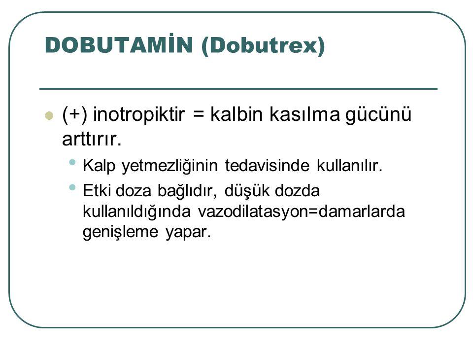 DOBUTAMİN (Dobutrex) (+) inotropiktir = kalbin kasılma gücünü arttırır. Kalp yetmezliğinin tedavisinde kullanılır.
