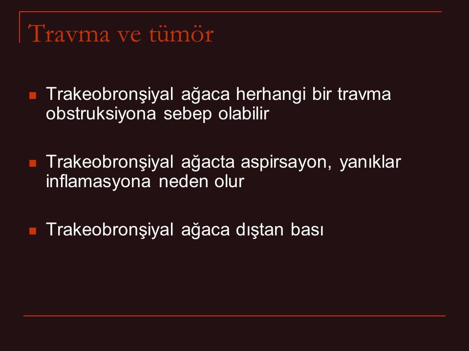 Travma ve tümör Trakeobronşiyal ağaca herhangi bir travma obstruksiyona sebep olabilir.