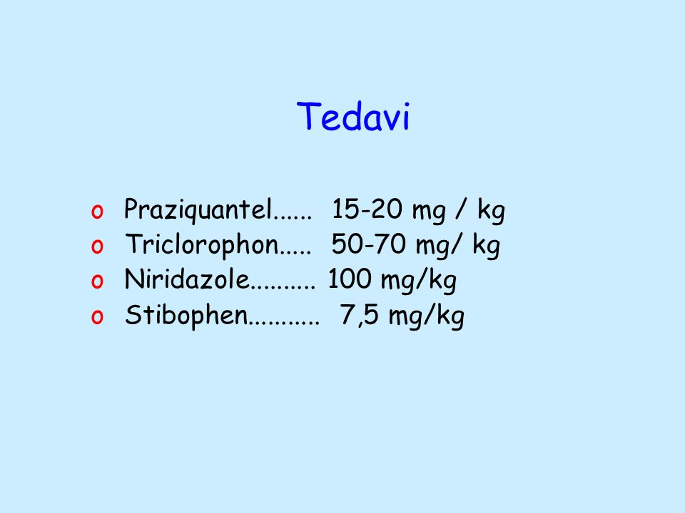 Tedavi Praziquantel...... 15-20 mg / kg Triclorophon..... 50-70 mg/ kg