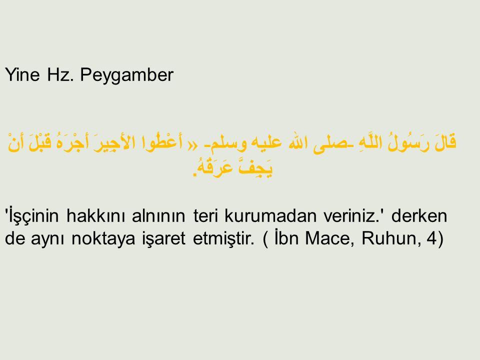 Yine Hz. Peygamber قَالَ رَسُولُ اللَّهِ -صلى الله عليه وسلم- « أَعْطُوا الأَجِيرَ أَجْرَهُ قَبْلَ أَنْ يَجِفَّ عَرَقُهُ.