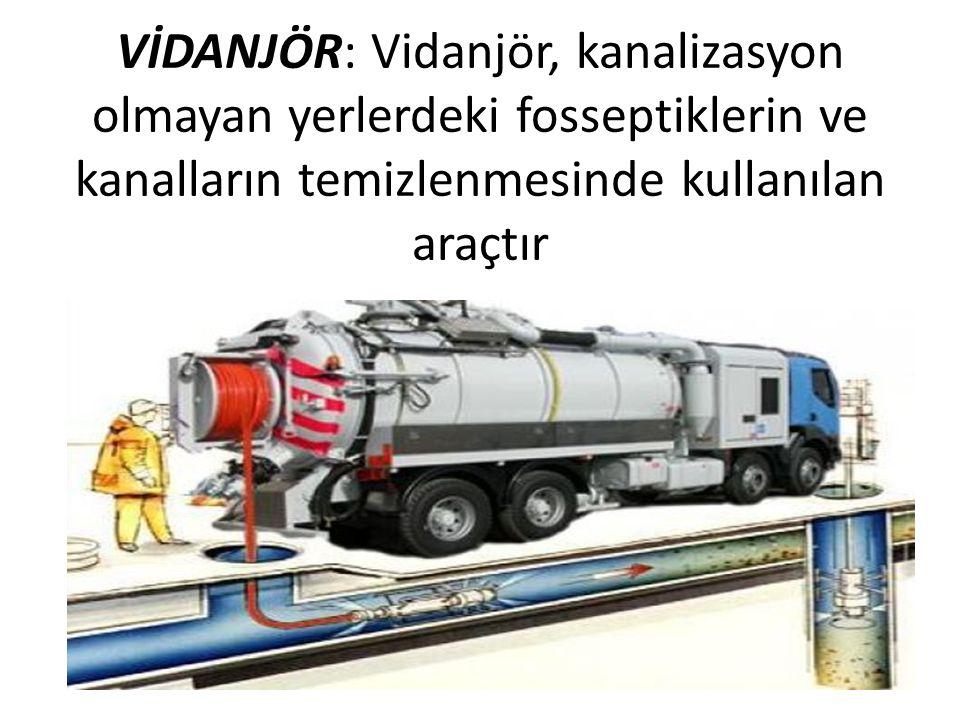 VİDANJÖR: Vidanjör, kanalizasyon olmayan yerlerdeki fosseptiklerin ve kanalların temizlenmesinde kullanılan araçtır