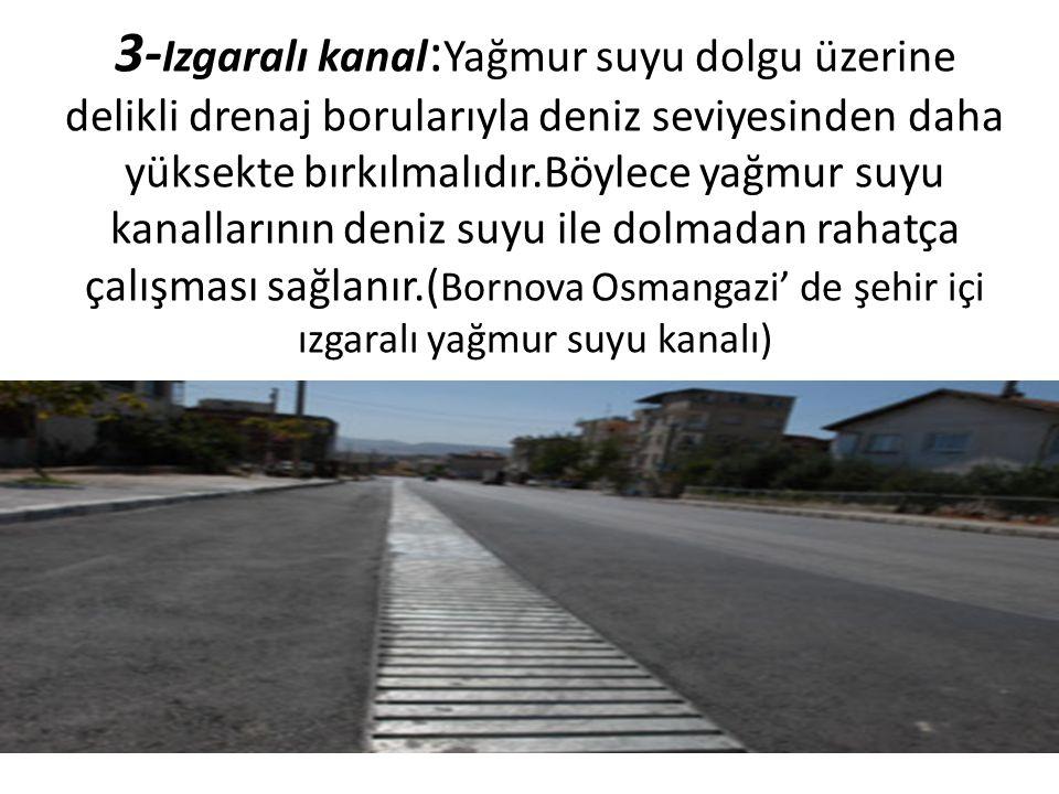 3-Izgaralı kanal:Yağmur suyu dolgu üzerine delikli drenaj borularıyla deniz seviyesinden daha yüksekte bırkılmalıdır.Böylece yağmur suyu kanallarının deniz suyu ile dolmadan rahatça çalışması sağlanır.(Bornova Osmangazi' de şehir içi ızgaralı yağmur suyu kanalı)