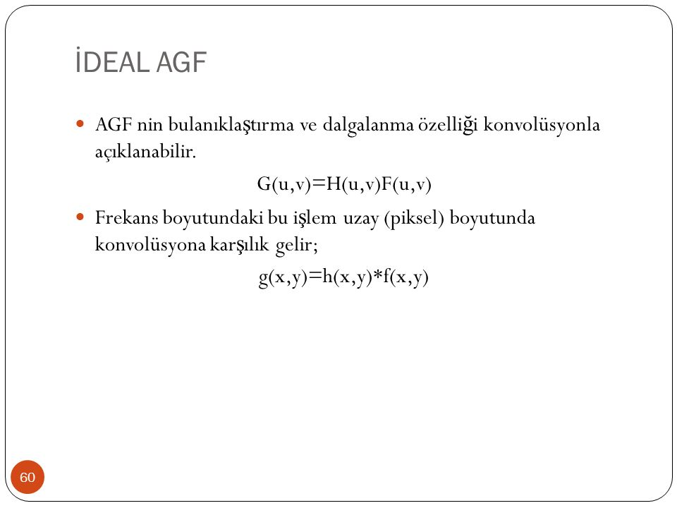 İDEAL AGF AGF nin bulanıklaştırma ve dalgalanma özelliği konvolüsyonla açıklanabilir. G(u,v)=H(u,v)F(u,v)