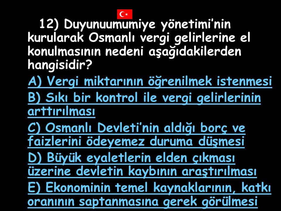 12) Duyunuumumiye yönetimi'nin kurularak Osmanlı vergi gelirlerine el konulmasının nedeni aşağıdakilerden hangisidir