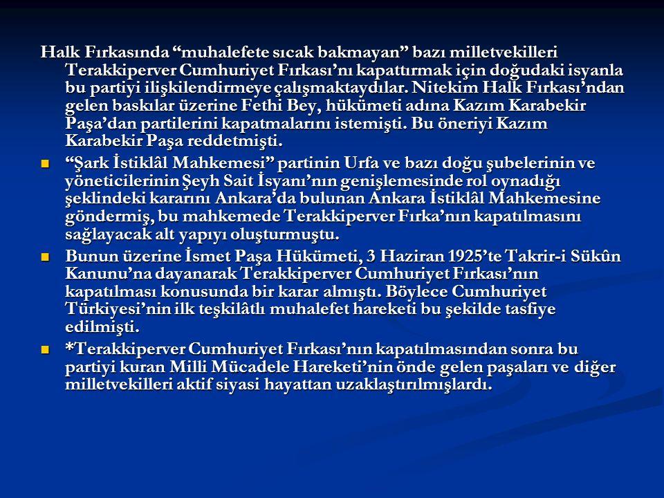 Halk Fırkasında muhalefete sıcak bakmayan bazı milletvekilleri Terakkiperver Cumhuriyet Fırkası'nı kapattırmak için doğudaki isyanla bu partiyi ilişkilendirmeye çalışmaktaydılar. Nitekim Halk Fırkası'ndan gelen baskılar üzerine Fethi Bey, hükümeti adına Kazım Karabekir Paşa'dan partilerini kapatmalarını istemişti. Bu öneriyi Kazım Karabekir Paşa reddetmişti.