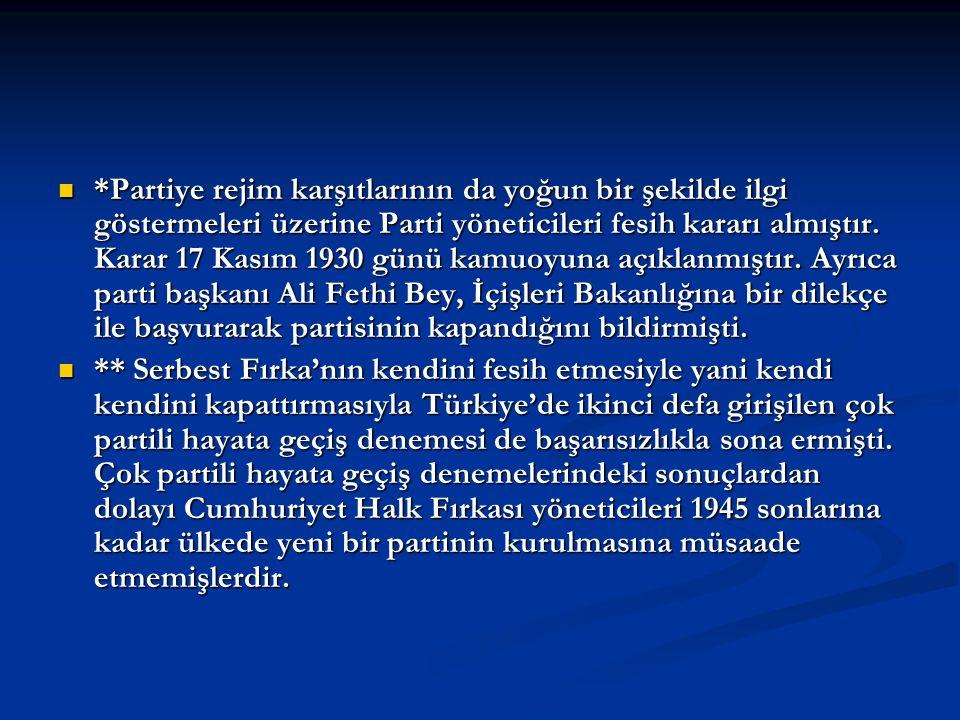 *Partiye rejim karşıtlarının da yoğun bir şekilde ilgi göstermeleri üzerine Parti yöneticileri fesih kararı almıştır. Karar 17 Kasım 1930 günü kamuoyuna açıklanmıştır. Ayrıca parti başkanı Ali Fethi Bey, İçişleri Bakanlığına bir dilekçe ile başvurarak partisinin kapandığını bildirmişti.