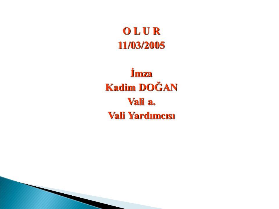 O L U R 11/03/2005 İmza Kadim DOĞAN Vali a. Vali Yardımcısı
