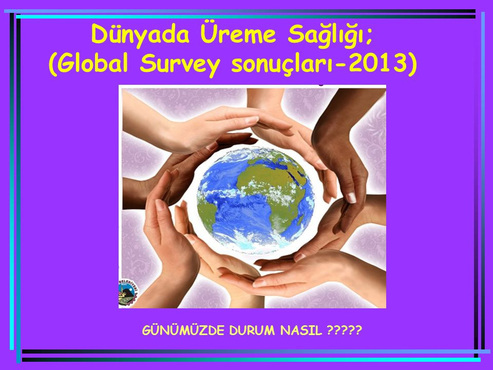 Dünyada Üreme Sağlığı; (Global Survey sonuçları-2013)