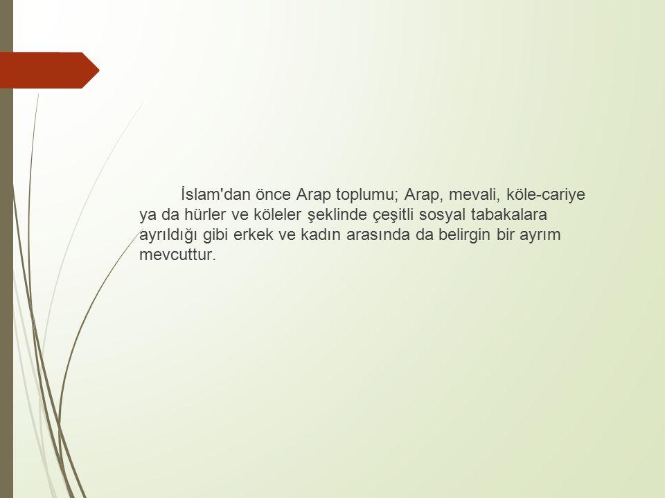 İslam dan önce Arap toplumu; Arap, mevali, köle-cariye ya da hürler ve köleler şeklinde çeşitli sosyal tabakalara ayrıldığı gibi erkek ve kadın arasında da belirgin bir ayrım mevcuttur.