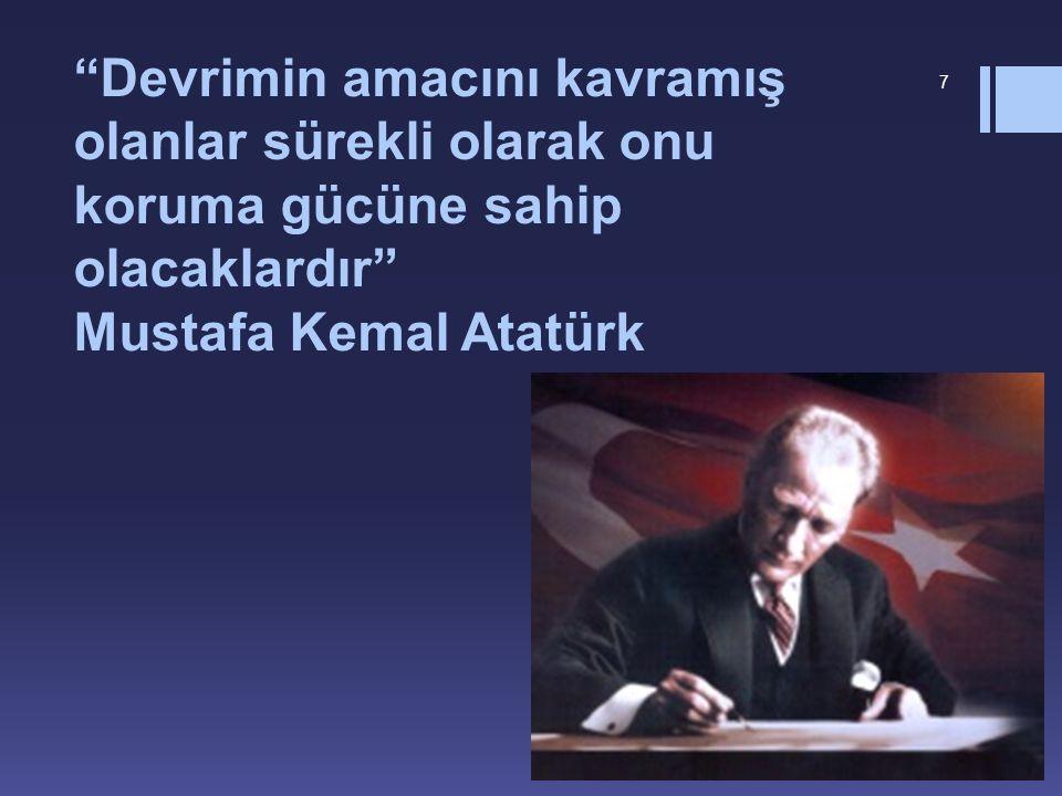 Devrimin amacını kavramış olanlar sürekli olarak onu koruma gücüne sahip olacaklardır Mustafa Kemal Atatürk