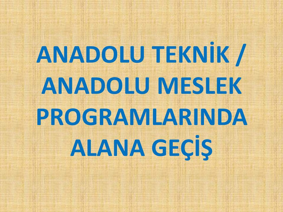 ANADOLU TEKNİK / ANADOLU MESLEK PROGRAMLARINDA ALANA GEÇİŞ