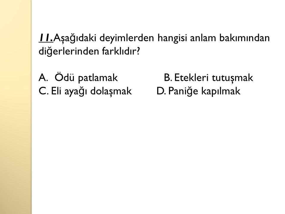 11.Aşağıdaki deyimlerden hangisi anlam bakımından diğerlerinden farklıdır