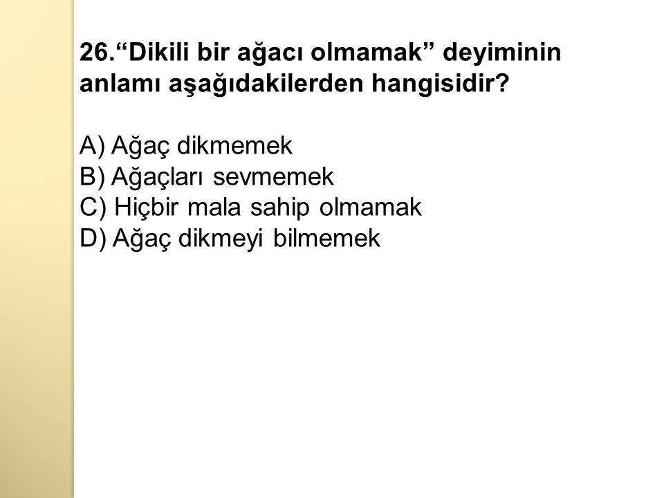 26. Dikili bir ağacı olmamak deyiminin anlamı aşağıdakilerden hangisidir