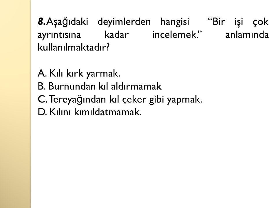 8.Aşağıdaki deyimlerden hangisi Bir işi çok ayrıntısına kadar incelemek. anlamında kullanılmaktadır