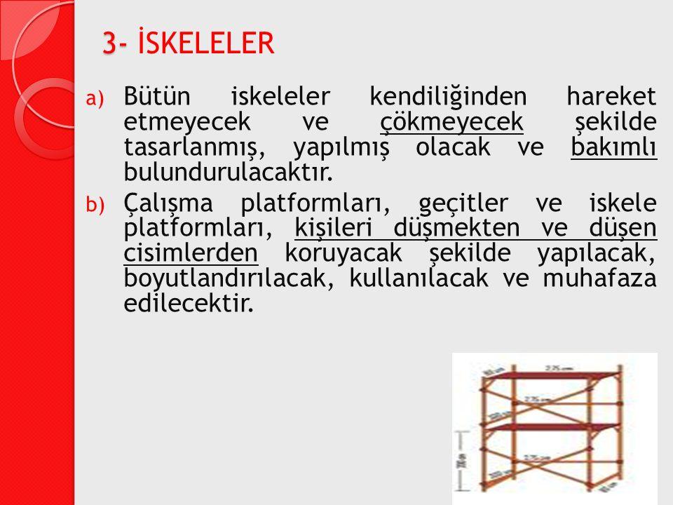 3- İSKELELER Bütün iskeleler kendiliğinden hareket etmeyecek ve çökmeyecek şekilde tasarlanmış, yapılmış olacak ve bakımlı bulundurulacaktır.