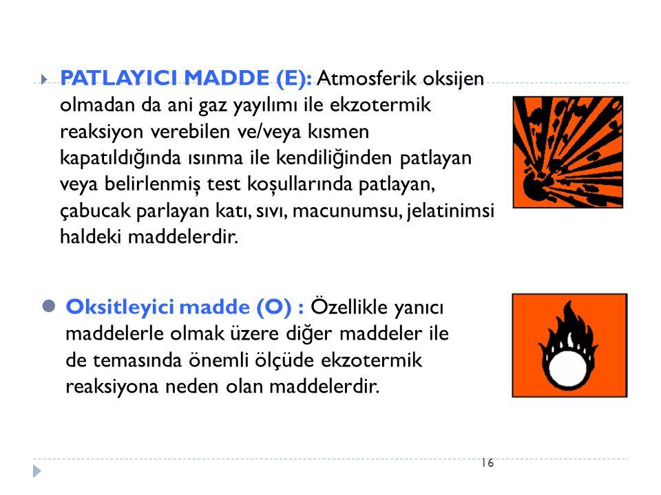 PATLAYICI MADDE (E): Atmosferik oksijen olmadan da ani gaz yayılımı ile ekzotermik reaksiyon verebilen ve/veya kısmen kapatıldığında ısınma ile kendiliğinden patlayan veya belirlenmiş test koşullarında patlayan, çabucak parlayan katı, sıvı, macunumsu, jelatinimsi haldeki maddelerdir.