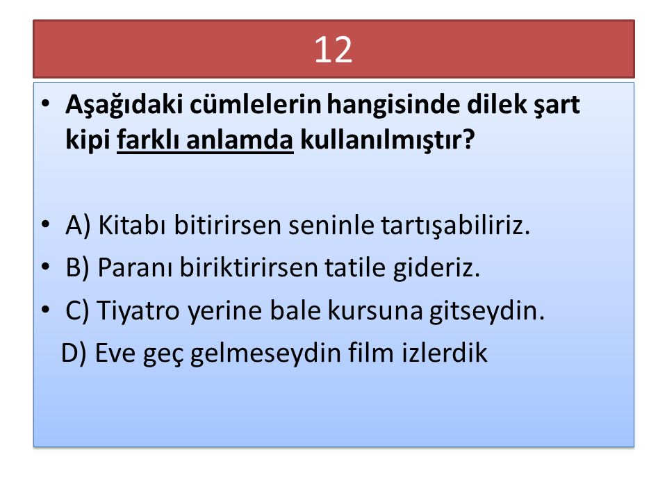 12 Aşağıdaki cümlelerin hangisinde dilek şart kipi farklı anlamda kullanılmıştır A) Kitabı bitirirsen seninle tartışabiliriz.