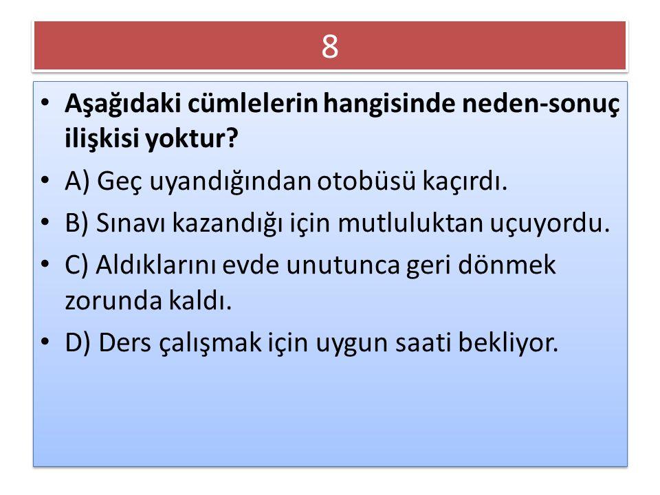 8 Aşağıdaki cümlelerin hangisinde neden-sonuç ilişkisi yoktur