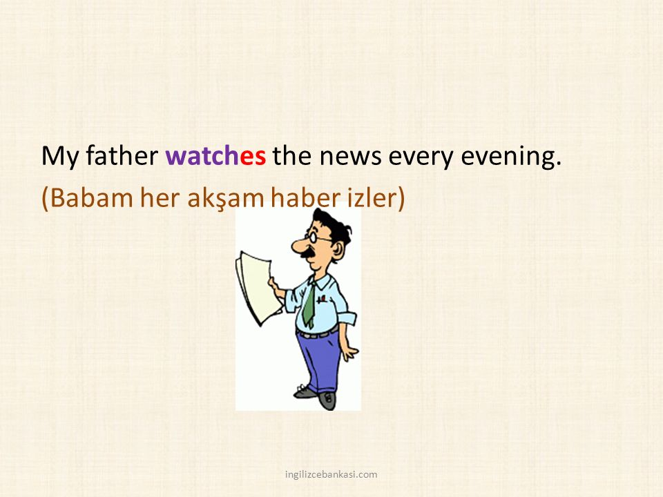 My father watches the news every evening. (Babam her akşam haber izler)