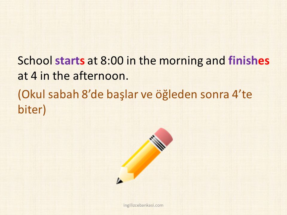 School starts at 8:00 in the morning and finishes at 4 in the afternoon. (Okul sabah 8'de başlar ve öğleden sonra 4'te biter)