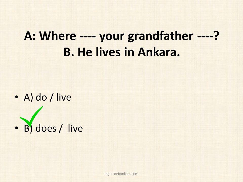 A: Where ---- your grandfather ---- B. He lives in Ankara.