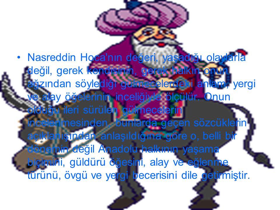 Nasreddin Hoca nın değeri, yaşadığı olaylarla değil, gerek kendisinin, gerek halkın onun ağzından söylediği gülmecelerdeki anlam, yergi ve alay öğelerinin inceliğiyle ölçülür.