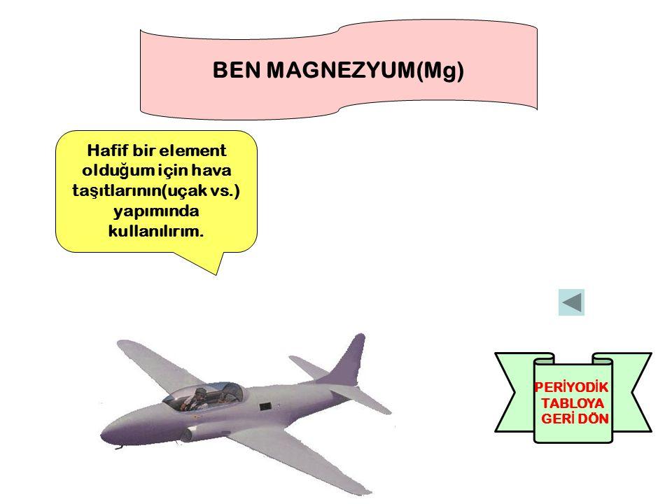 BEN MAGNEZYUM(Mg) Hafif bir element olduğum için hava taşıtlarının(uçak vs.) yapımında kullanılırım.