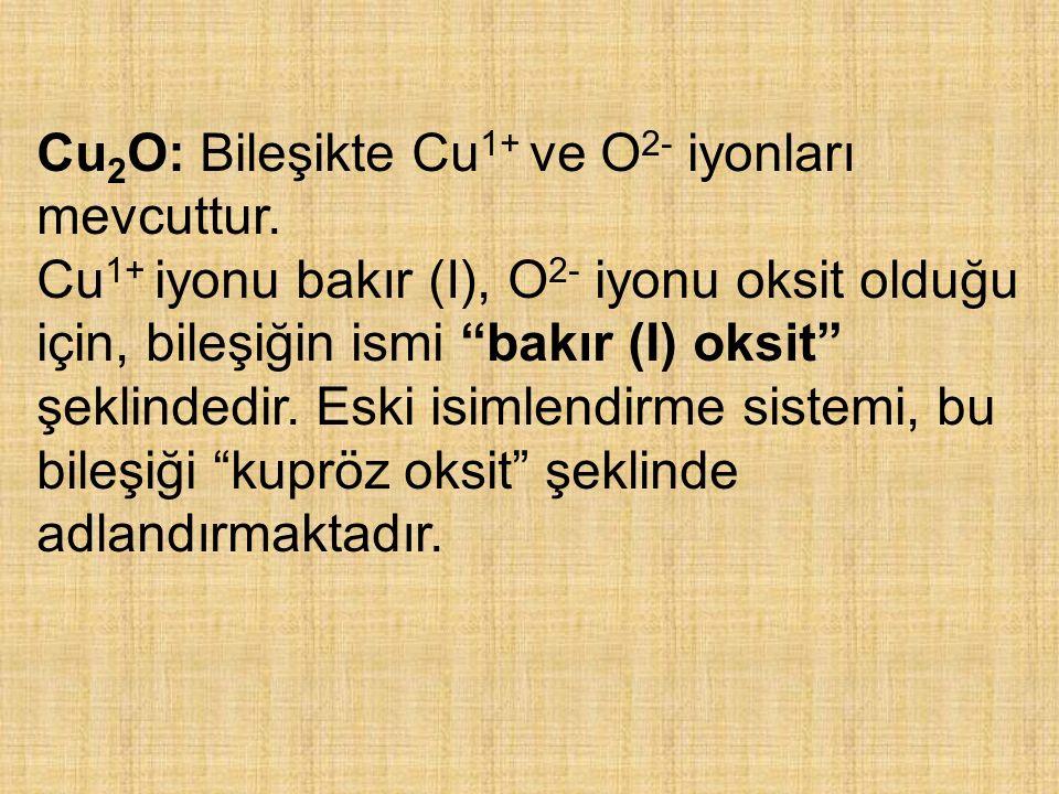 Cu2O: Bileşikte Cu1+ ve O2- iyonları mevcuttur.