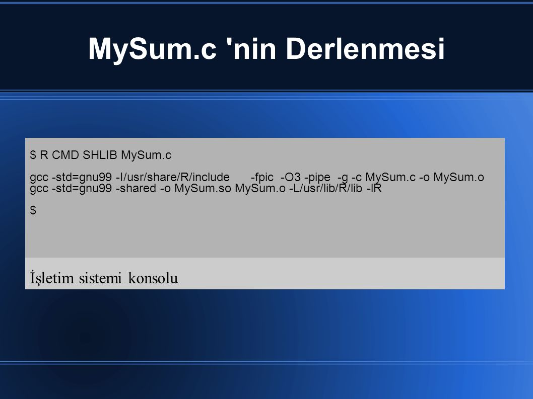 MySum.c nin Derlenmesi İşletim sistemi konsolu $ R CMD SHLIB MySum.c