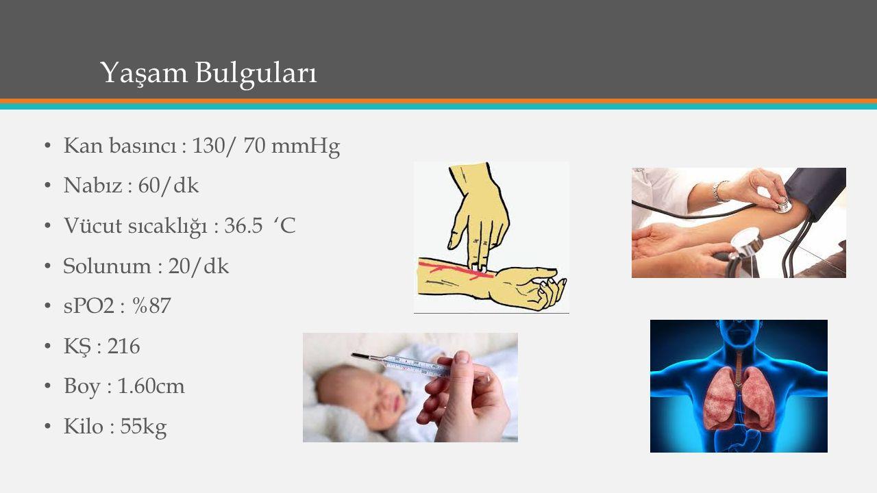 Yaşam Bulguları Kan basıncı : 130/ 70 mmHg Nabız : 60/dk