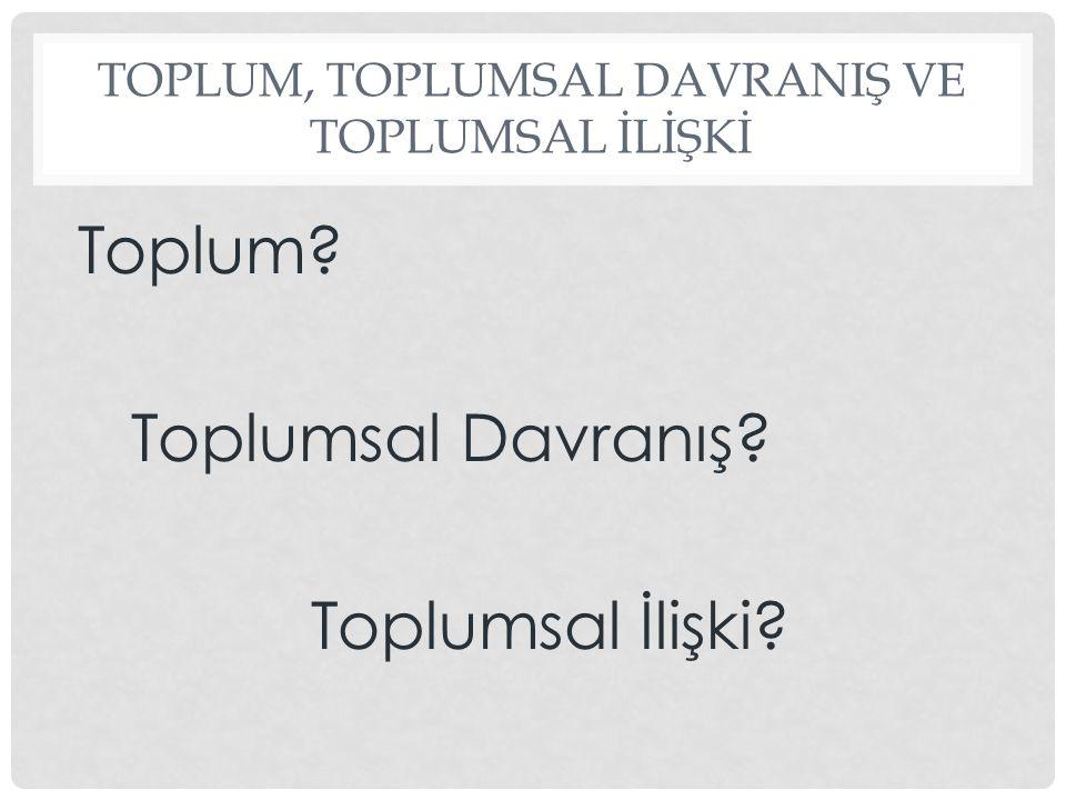 TOPLUM, TOPLUMSAL DAVRANIŞ VE TOPLUMSAL İLİŞKİ