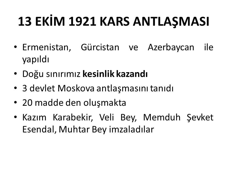 13 EKİM 1921 KARS ANTLAŞMASI Ermenistan, Gürcistan ve Azerbaycan ile yapıldı. Doğu sınırımız kesinlik kazandı.